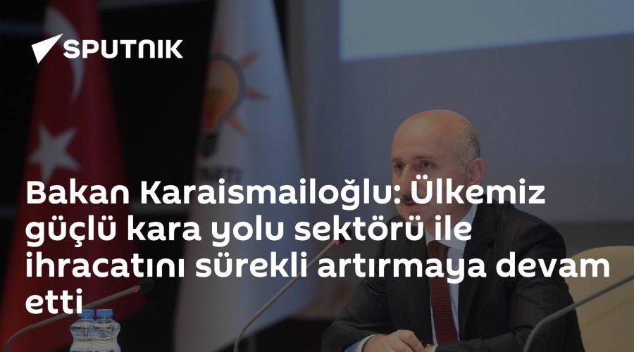 Bakan Karaismailoğlu: Ülkemiz güçlü kara yolu sektörü ile ihracatını s