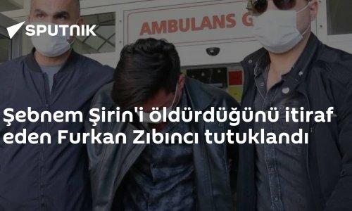 Şebnem Şirin'i öldürdüğünü itiraf eden Furkan Zıbıncı tutuklandı
