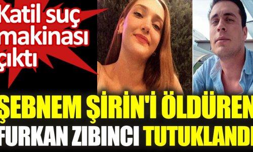 Şebnem Şirin'in katili Furkan Zıbıncı tutuklandı